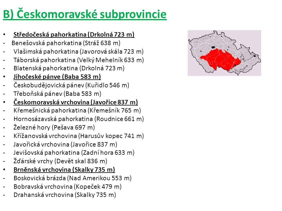 B) Českomoravské subprovincie Středočeská pahorkatina (Drkolná 723 m) - Benešovská pahorkatina (Stráž 638 m) -Vlašimská pahorkatina (Javorová skála 723 m) -Táborská pahorkatina (Velký Mehelník 633 m) -Blatenská pahorkatina (Drkolná 723 m) Jihočeské pánve (Baba 583 m) -Českobudějovická pánev (Kuřidlo 546 m) -Třeboňská pánev (Baba 583 m) Českomoravská vrchovina (Javořice 837 m) -Křemešnická pahorkatina (Křemešník 765 m) -Hornosázavská pahorkatina (Roudnice 661 m) -Železné hory (Pešava 697 m) -Křížanovská vrchovina (Harusův kopec 741 m) -Javořická vrchovina (Javořice 837 m) -Jevišovská pahorkatina (Zadní hora 633 m) -Žďárské vrchy (Devět skal 836 m) Brněnská vrchovina (Skalky 735 m) -Boskovická brázda (Nad Amerikou 553 m) -Bobravská vrchovina (Kopeček 479 m) -Drahanská vrchovina (Skalky 735 m)