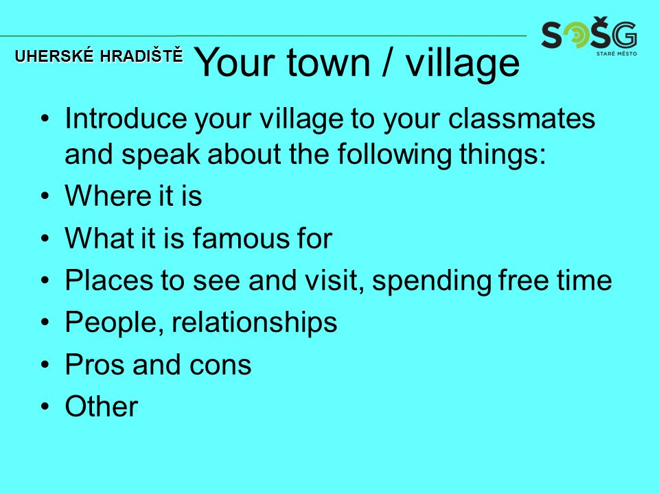 Your town / village Introduce your village to your classmates and speak about the following things: Where it is What it is famous for Places to see and visit, spending free time People, relationships Pros and cons Other UHERSKÉ HRADIŠTĚ