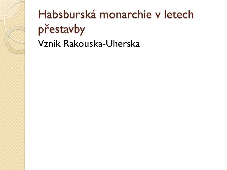 Habsburská monarchie v letech přestavby Vznik Rakouska-Uherska