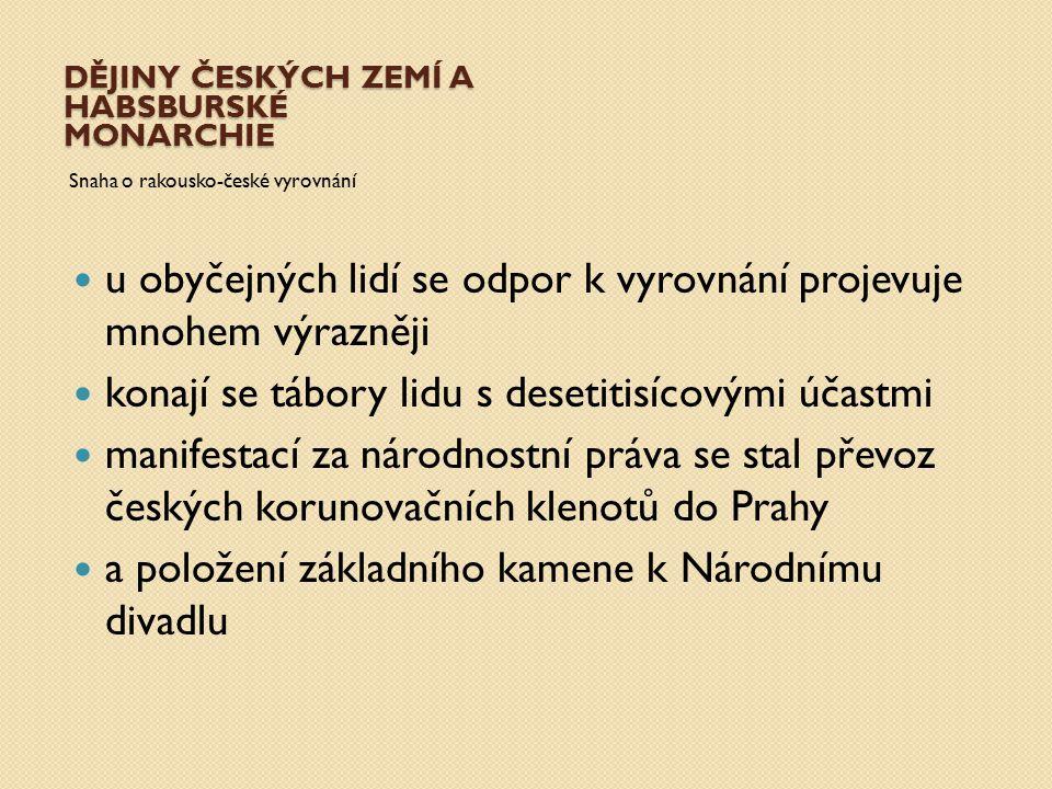 DĚJINY ČESKÝCH ZEMÍ A HABSBURSKÉ MONARCHIE Snaha o rakousko-české vyrovnání u obyčejných lidí se odpor k vyrovnání projevuje mnohem výrazněji konají s