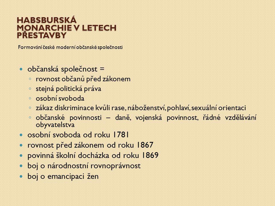 HABSBURSKÁ MONARCHIE V LETECH PŘESTAVBY Formování české moderní občanské společnosti občanská společnost = ◦ rovnost občanů před zákonem ◦ stejná poli