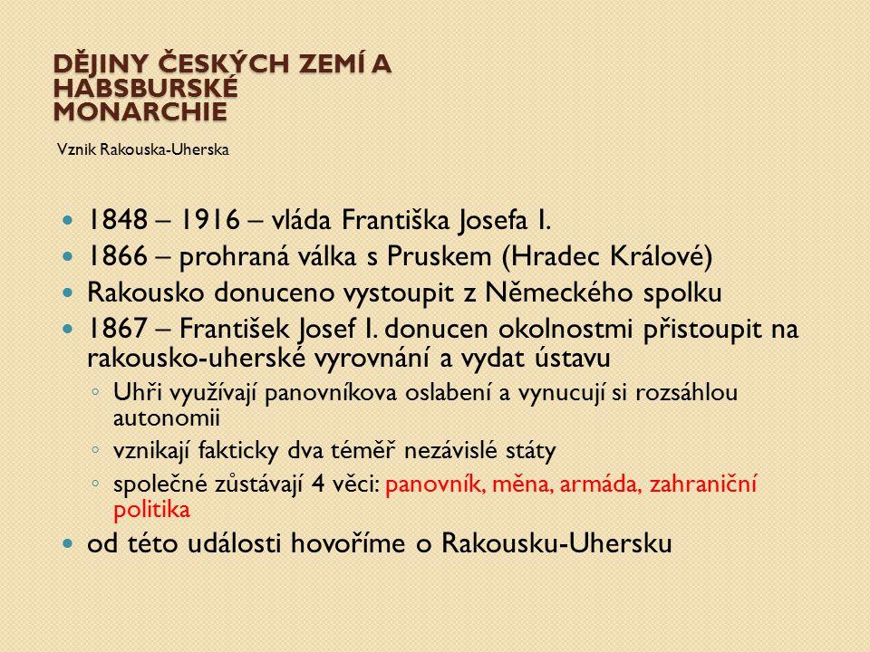 DĚJINY ČESKÝCH ZEMÍ A HABSBURSKÉ MONARCHIE Vznik Rakouska-Uherska 1848 – 1916 – vláda Františka Josefa I. 1866 – prohraná válka s Pruskem (Hradec Král