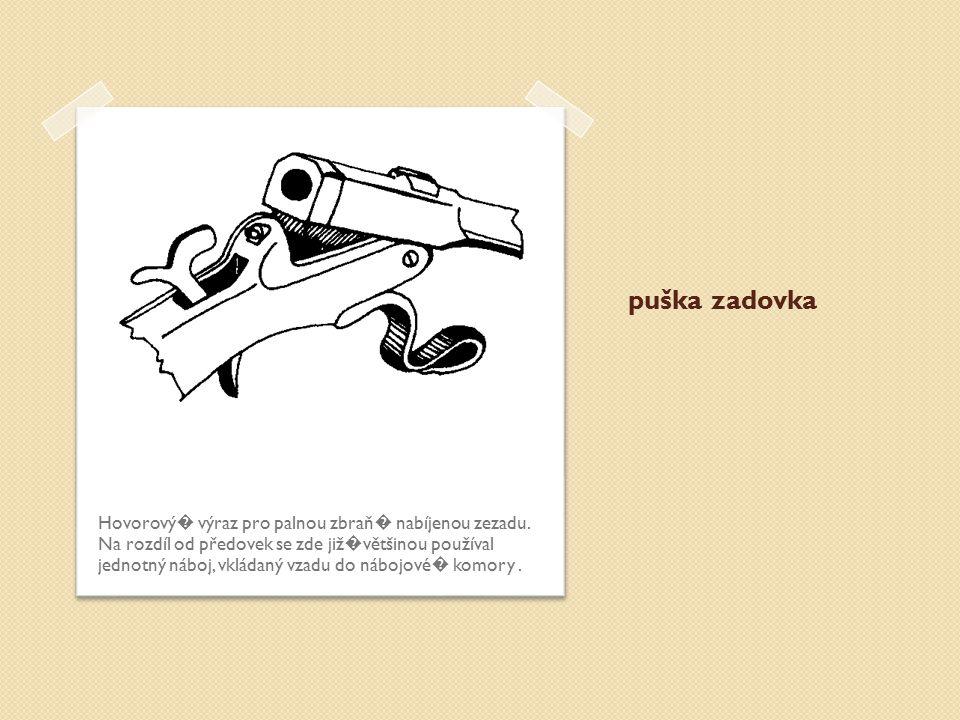 puška zadovka Hovorový � výraz pro palnou zbraň � nabíjenou zezadu. Na rozdíl od předovek se zde již � většinou používal jednotný náboj, vkládaný vzad
