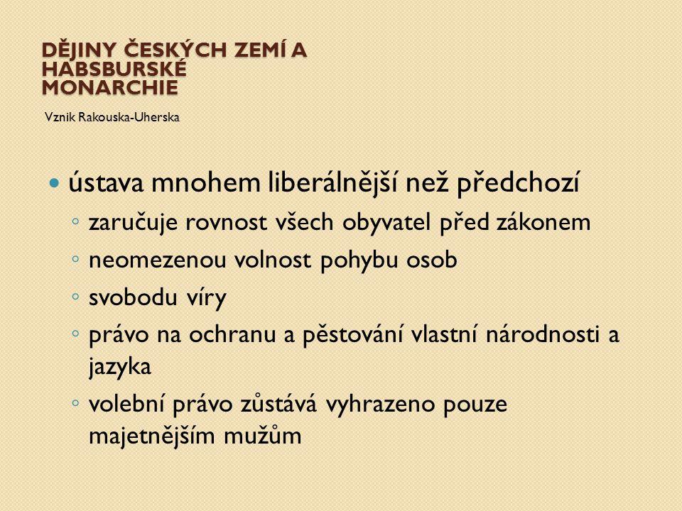 DĚJINY ČESKÝCH ZEMÍ A HABSBURSKÉ MONARCHIE Vznik Rakouska-Uherska ústava mnohem liberálnější než předchozí ◦ zaručuje rovnost všech obyvatel před záko