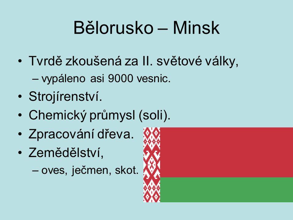 Bělorusko – Minsk Tvrdě zkoušená za II. světové války, –vypáleno asi 9000 vesnic.