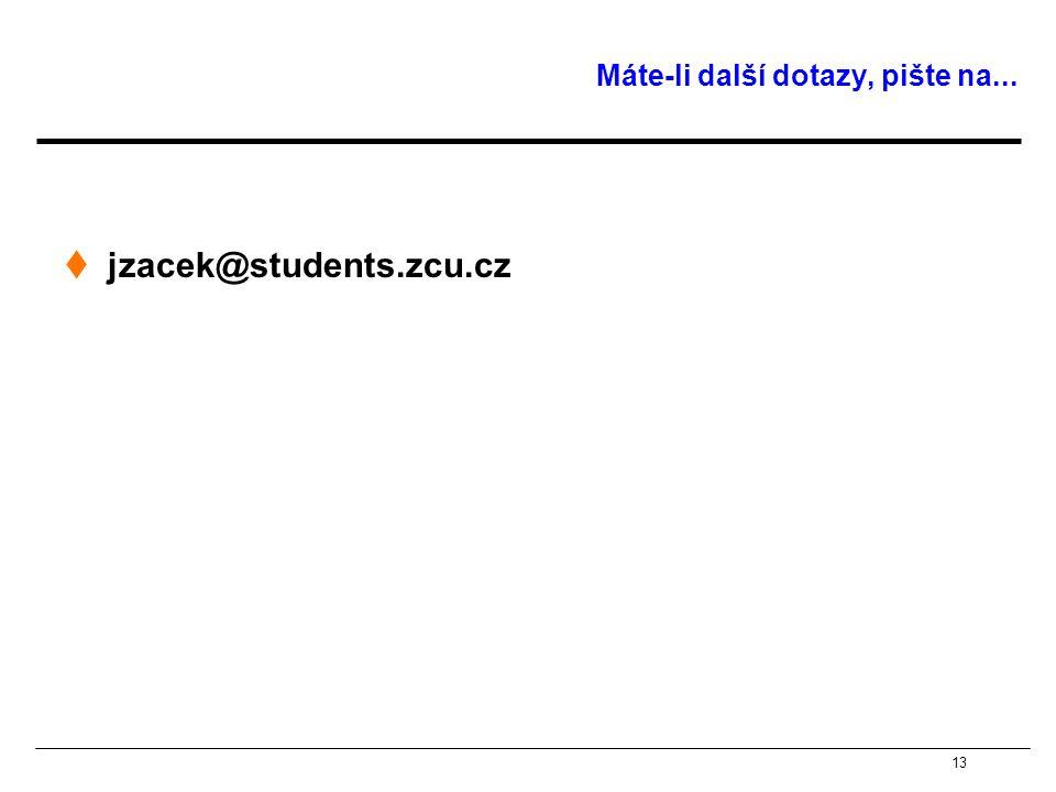 13 Máte-li další dotazy, pište na...  jzacek@students.zcu.cz