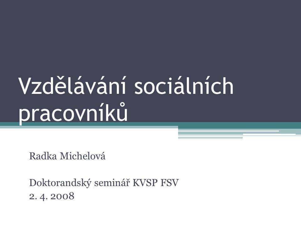 Vzdělávání sociálních pracovníků Radka Michelová Doktorandský seminář KVSP FSV 2. 4. 2008