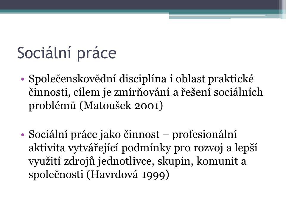 Sociální práce Společenskovědní disciplína i oblast praktické činnosti, cílem je zmírňování a řešení sociálních problémů (Matoušek 2001) Sociální prác
