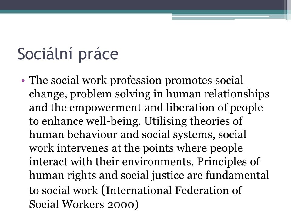 Sociální práce The social work profession promotes social change, problem solving in human relationships and the empowerment and liberation of people to enhance well-being.