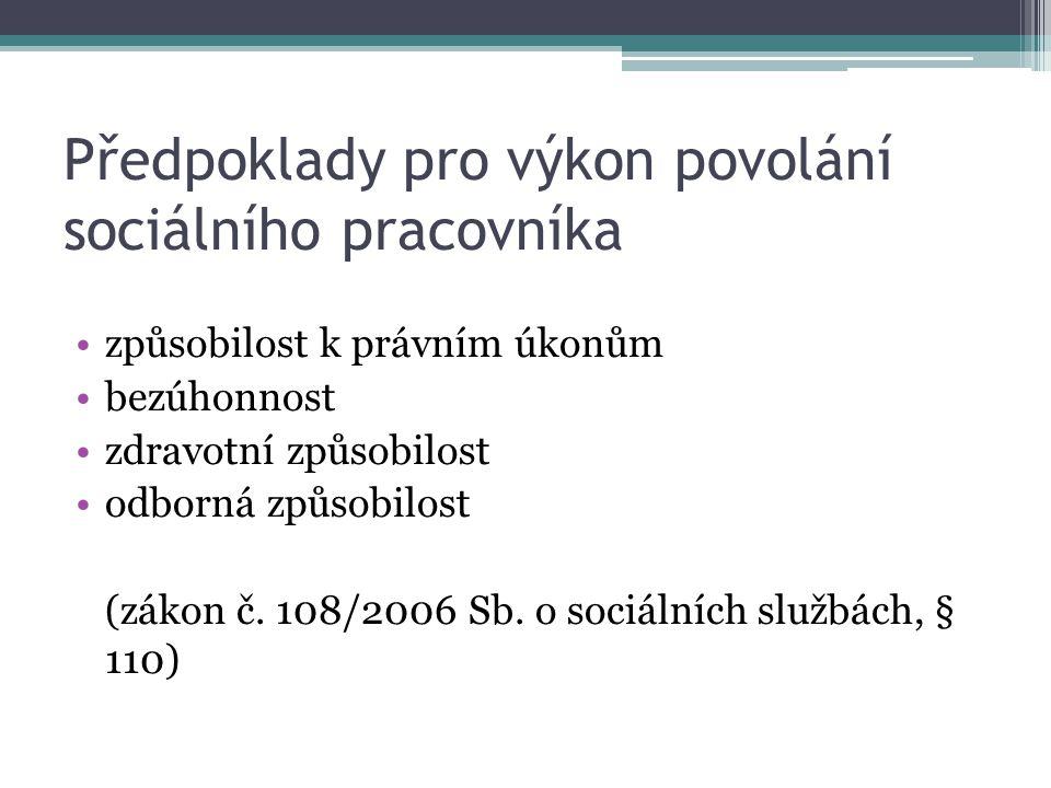 Předpoklady pro výkon povolání sociálního pracovníka způsobilost k právním úkonům bezúhonnost zdravotní způsobilost odborná způsobilost (zákon č. 108/