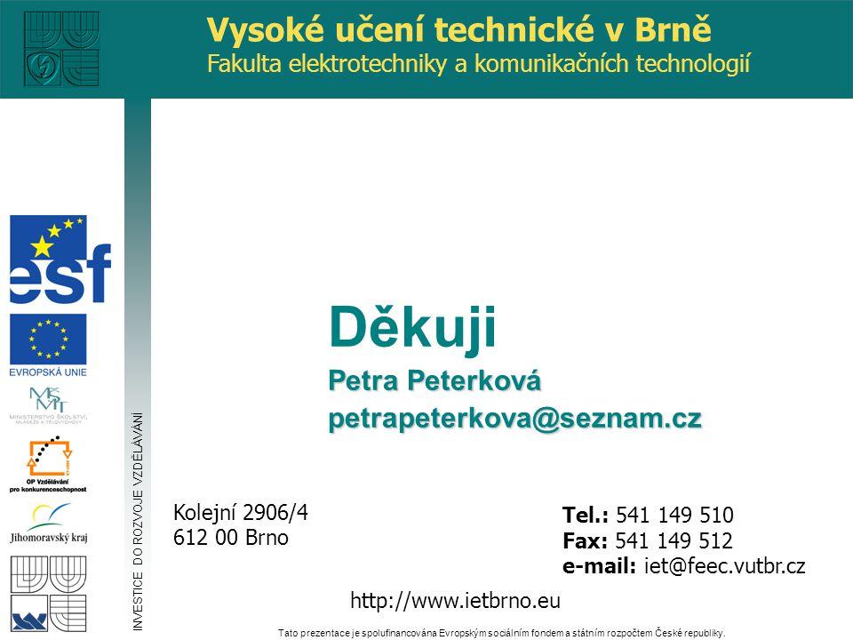 http://www.ietbrno.eu Kolejní 2906/4 612 00 Brno Vysoké učení technické v Brně Fakulta elektrotechniky a komunikačních technologií Tel.: 541 149 510 Fax: 541 149 512 e-mail: iet@feec.vutbr.cz Děkuji Petra Peterková petrapeterkova@seznam.cz INVESTICE DO ROZVOJE VZDĚLÁVÁNÍ Tato prezentace je spolufinancována Evropským sociálním fondem a státním rozpočtem České republiky.