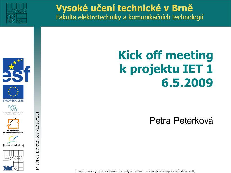 Vysoké učení technické v Brně Fakulta elektrotechniky a komunikačních technologií Petra Peterková Kick off meeting k projektu IET 1 6.5.2009 INVESTICE