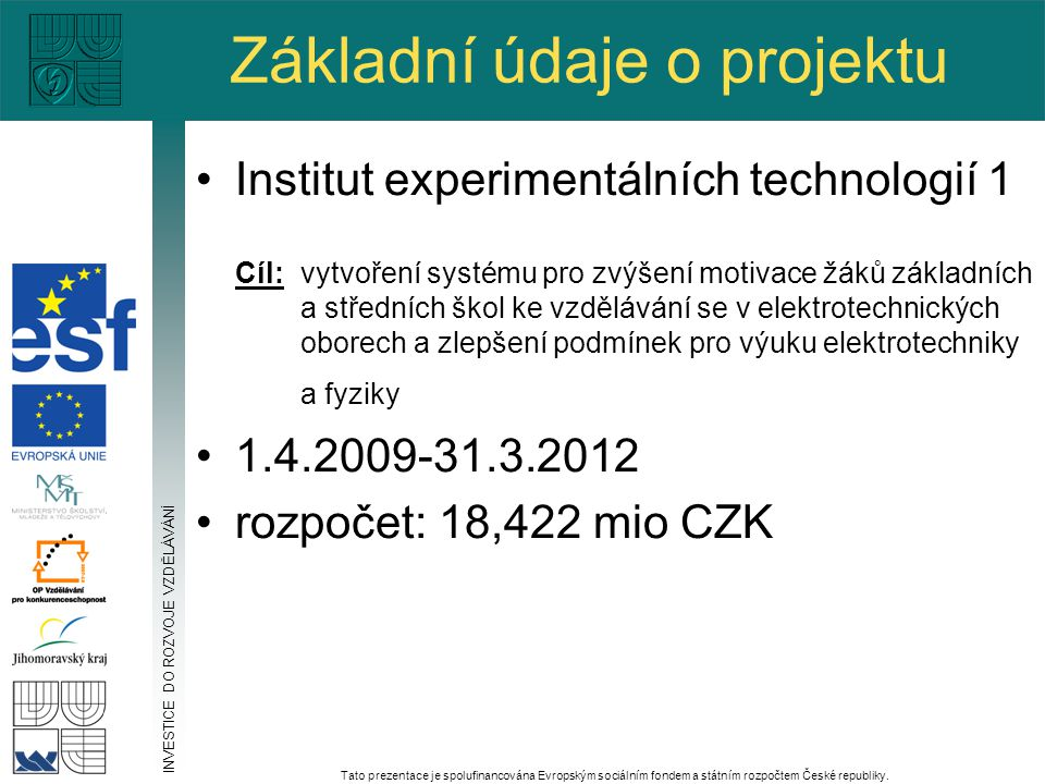 Základní údaje o projektu Institut experimentálních technologií 1 Cíl: vytvoření systému pro zvýšení motivace žáků základních a středních škol ke vzdělávání se v elektrotechnických oborech a zlepšení podmínek pro výuku elektrotechniky a fyziky 1.4.2009-31.3.2012 rozpočet: 18,422 mio CZK INVESTICE DO ROZVOJE VZDĚLÁVÁNÍ Tato prezentace je spolufinancována Evropským sociálním fondem a státním rozpočtem České republiky.