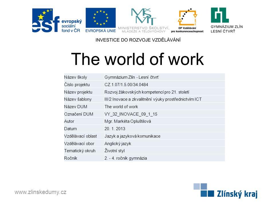 The world of work www.zlinskedumy.cz Název školyGymnázium Zlín - Lesní čtvrť Číslo projektuCZ.1.07/1.5.00/34.0484 Název projektuRozvoj žákovských kompetencí pro 21.