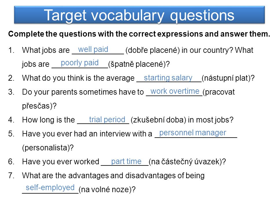 Target vocabulary questions Complete the questions with the correct expressions and answer them. 1.What jobs are ____________ (dobře placené) in our c