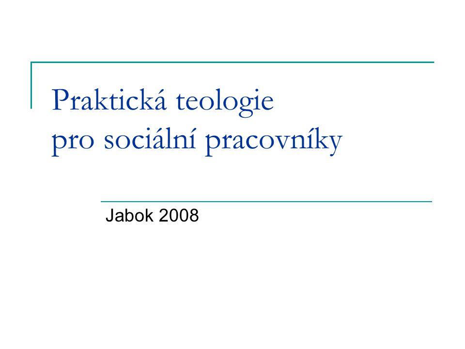 9 Praktická teologie pro sociální pracovníky.Jabok 2008 2 Obsah A Obecná část  1.