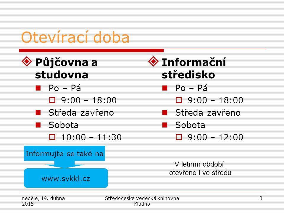 neděle, 19. dubna 2015 Středočeská vědecká knihovna Kladno 3 Otevírací doba  Půjčovna a studovna Po – Pá  9:00 – 18:00 Středa zavřeno Sobota  10:00
