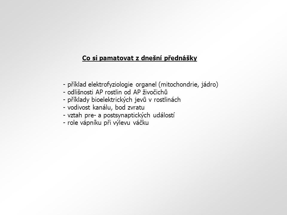 Co si pamatovat z dnešní přednášky - příklad elektrofyziologie organel (mitochondrie, jádro) - odlišnosti AP rostlin od AP živočichů - příklady bioelektrických jevů v rostlinách - vodivost kanálu, bod zvratu - vztah pre- a postsynaptických událostí - role vápníku při výlevu váčku