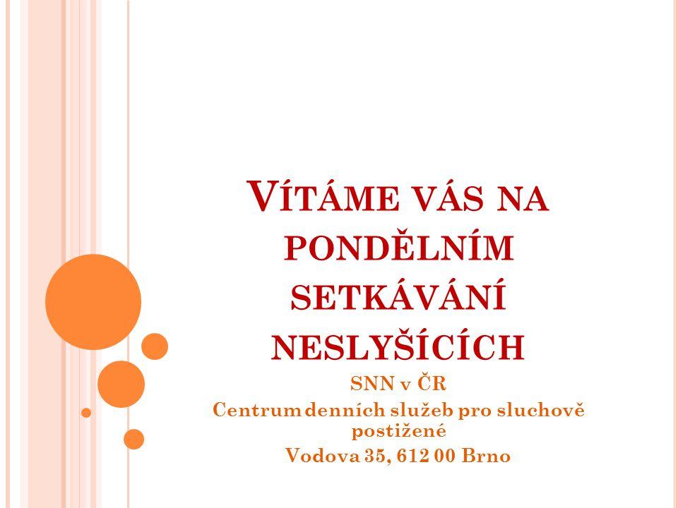 V ÍTÁME VÁS NA PONDĚLNÍM SETKÁVÁNÍ NESLYŠÍCÍCH SNN v ČR Centrum denních služeb pro sluchově postižené Vodova 35, 612 00 Brno