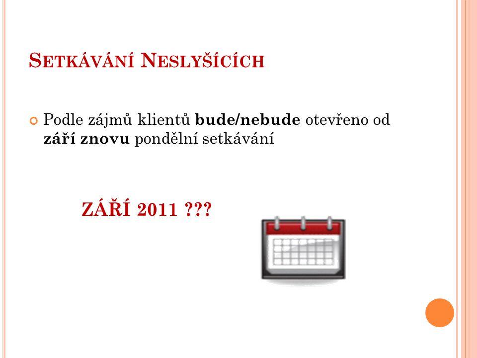 S ETKÁVÁNÍ N ESLYŠÍCÍCH Podle zájmů klientů bude/nebude otevřeno od září znovu pondělní setkávání ZÁŘÍ 2011 ???