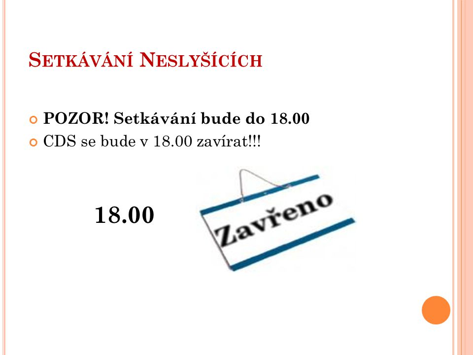 S ETKÁVÁNÍ N ESLYŠÍCÍCH Vaše problémy (objednání tlumočníka, řešení situací, …) budou pracovnice řešit pouze od 11.00 do 17.00 V pondělí od 8.00 do 11.00 mají pracovníci CDS porady