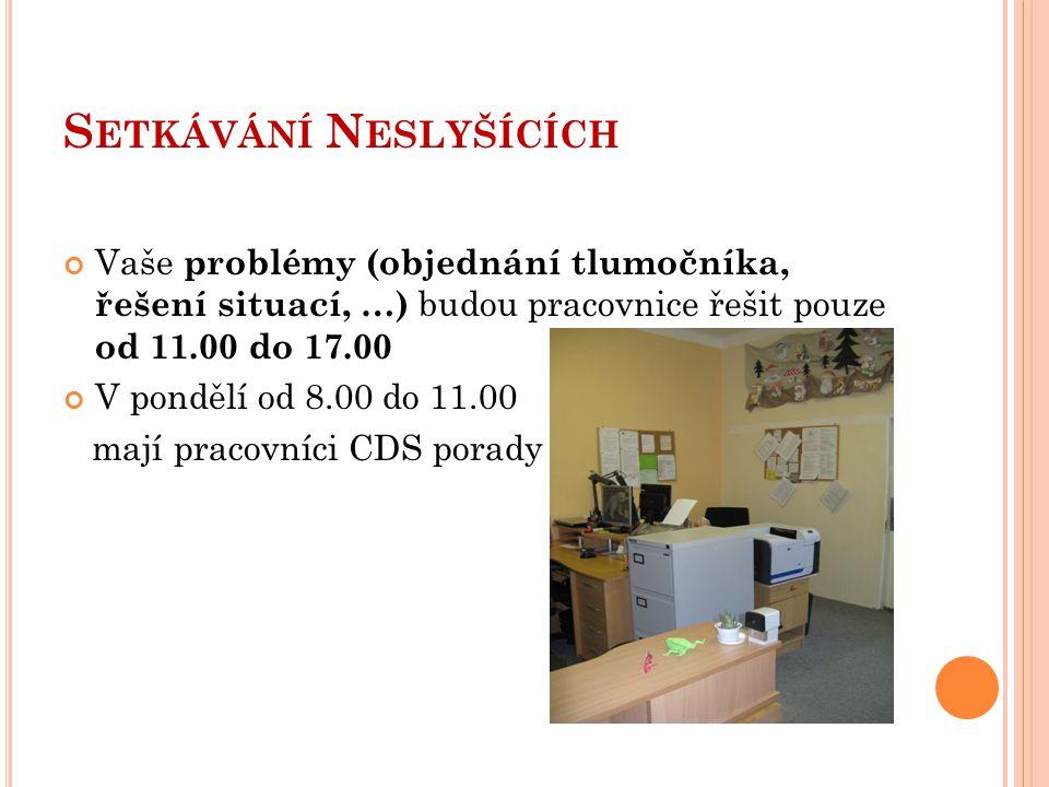 S ETKÁVÁNÍ N ESLYŠÍCÍCH Vaše problémy (objednání tlumočníka, řešení situací, …) budou pracovnice řešit pouze od 11.00 do 17.00 V pondělí od 8.00 do 11
