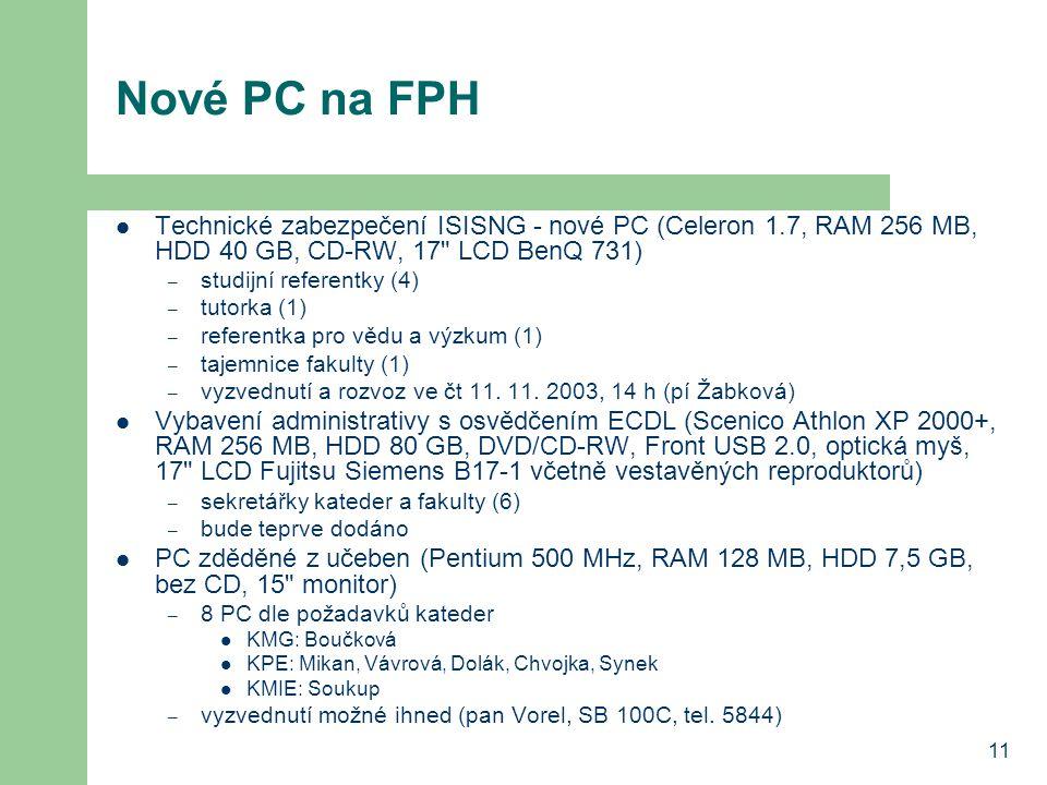 11 Nové PC na FPH Technické zabezpečení ISISNG - nové PC (Celeron 1.7, RAM 256 MB, HDD 40 GB, CD-RW, 17 LCD BenQ 731) – studijní referentky (4) – tutorka (1) – referentka pro vědu a výzkum (1) – tajemnice fakulty (1) – vyzvednutí a rozvoz ve čt 11.