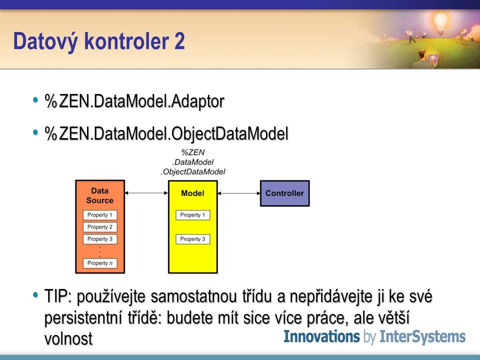 Datový kontroler 2 %ZEN.DataModel.Adaptor %ZEN.DataModel.Adaptor %ZEN.DataModel.ObjectDataModel %ZEN.DataModel.ObjectDataModel TIP: používejte samostatnou třídu a nepřidávejte ji ke své persistentní třídě: budete mít sice více práce, ale větší volnost TIP: používejte samostatnou třídu a nepřidávejte ji ke své persistentní třídě: budete mít sice více práce, ale větší volnost
