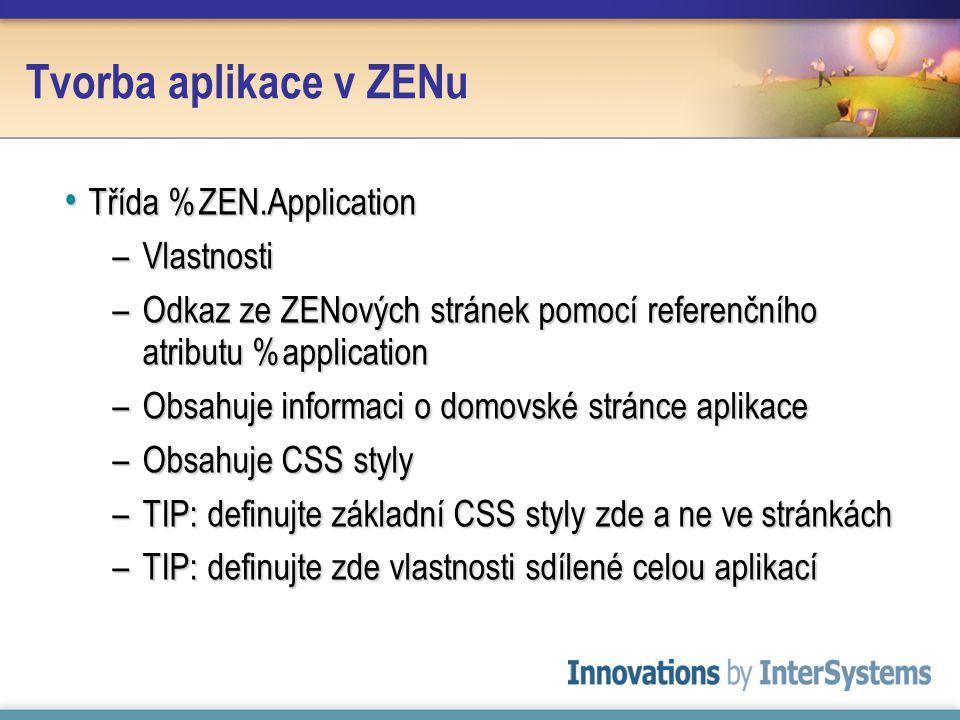 Tvorba aplikace v ZENu Třída %ZEN.Application Třída %ZEN.Application –Vlastnosti –Odkaz ze ZENových stránek pomocí referenčního atributu %application –Obsahuje informaci o domovské stránce aplikace –Obsahuje CSS styly –TIP: definujte základní CSS styly zde a ne ve stránkách –TIP: definujte zde vlastnosti sdílené celou aplikací