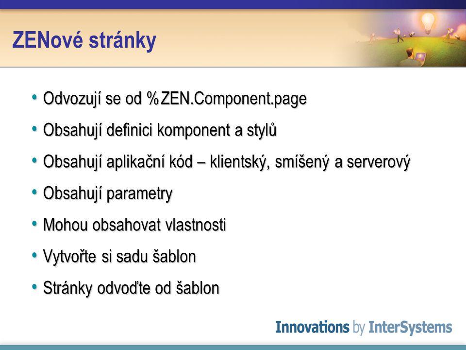 ZENové stránky Odvozují se od %ZEN.Component.page Odvozují se od %ZEN.Component.page Obsahují definici komponent a stylů Obsahují definici komponent a stylů Obsahují aplikační kód – klientský, smíšený a serverový Obsahují aplikační kód – klientský, smíšený a serverový Obsahují parametry Obsahují parametry Mohou obsahovat vlastnosti Mohou obsahovat vlastnosti Vytvořte si sadu šablon Vytvořte si sadu šablon Stránky odvoďte od šablon Stránky odvoďte od šablon