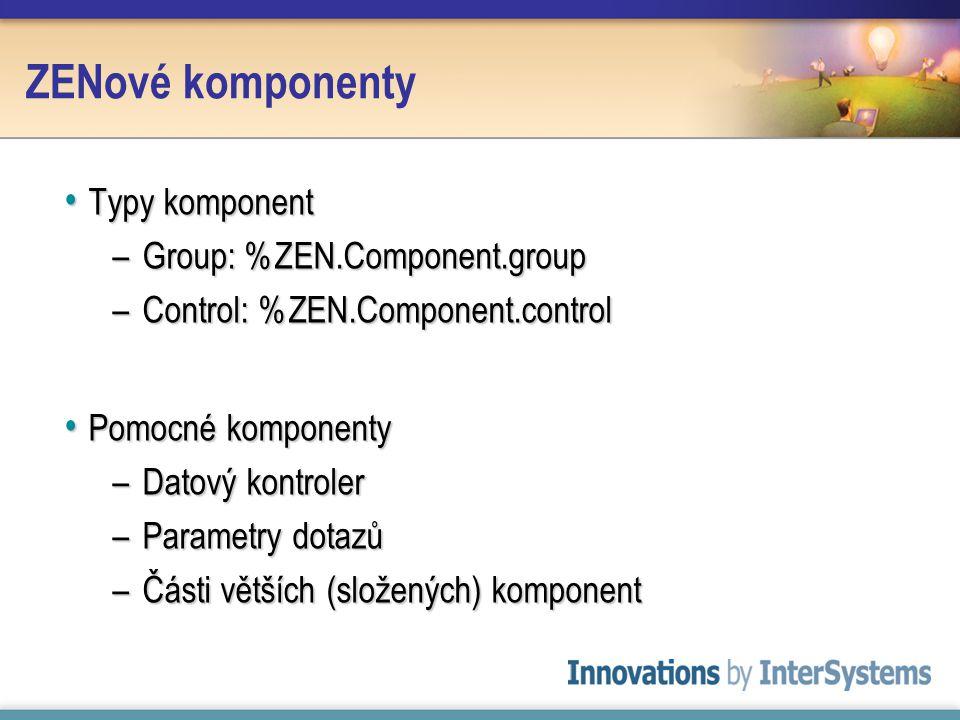 ZENové komponenty Typy komponent Typy komponent –Group: %ZEN.Component.group –Control: %ZEN.Component.control Pomocné komponenty Pomocné komponenty –Datový kontroler –Parametry dotazů –Části větších (složených) komponent