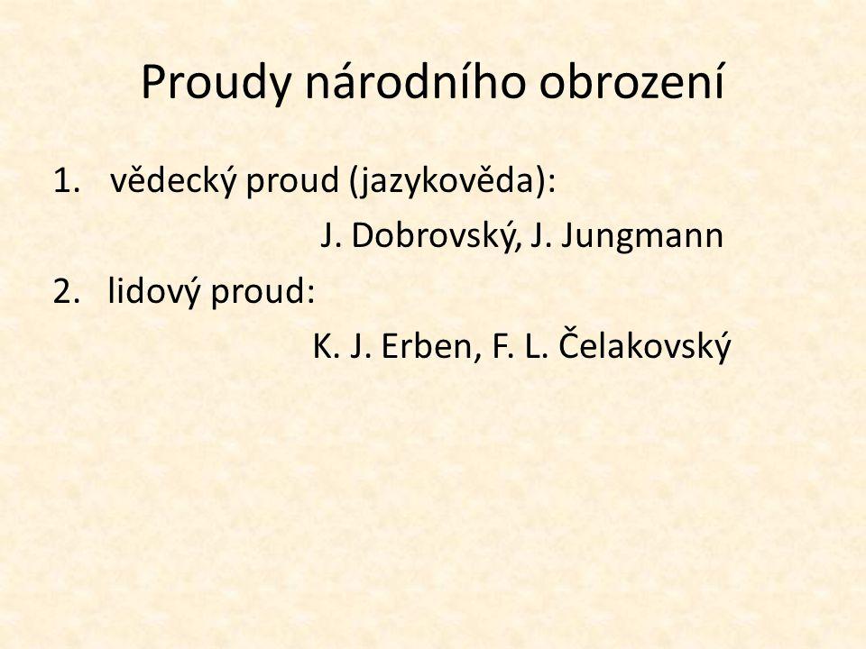 Proudy národního obrození 1.vědecký proud (jazykověda): J. Dobrovský, J. Jungmann 2. lidový proud: K. J. Erben, F. L. Čelakovský