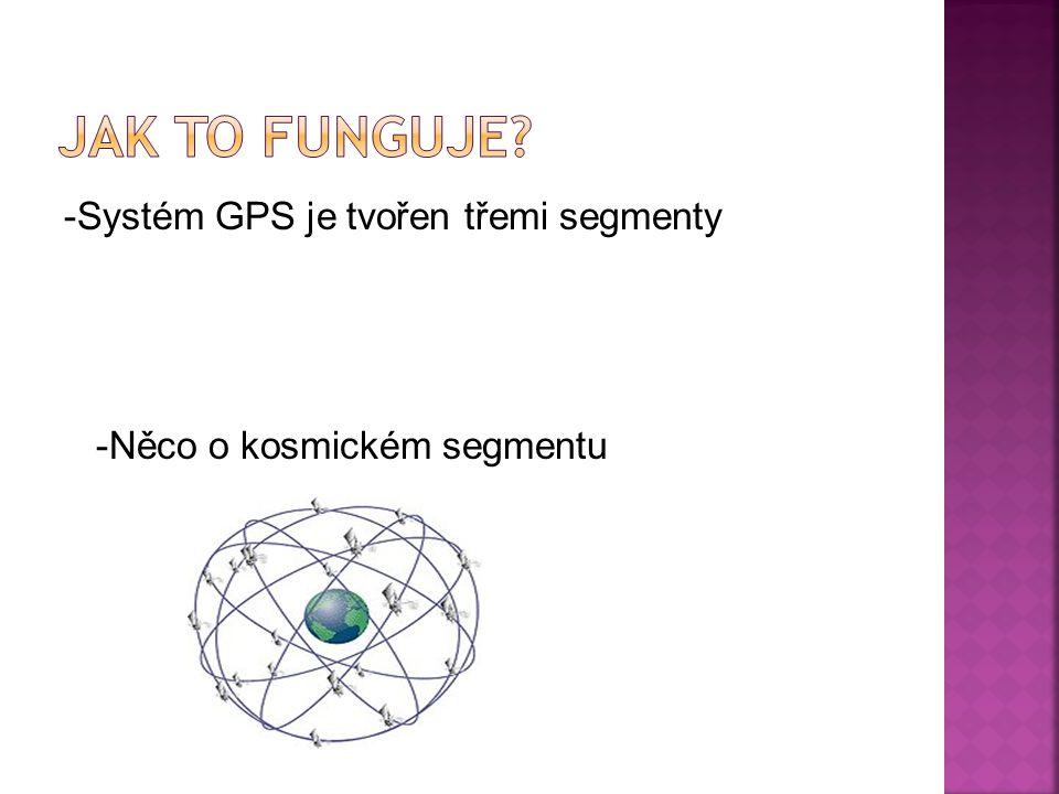 -Systém GPS je tvořen třemi segmenty -Něco o kosmickém segmentu