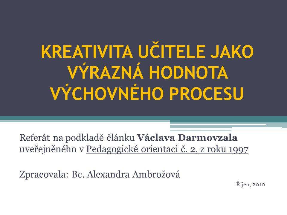 KREATIVITA UČITELE JAKO VÝRAZNÁ HODNOTA VÝCHOVNÉHO PROCESU Referát na podkladě článku Václava Darmovzala uveřejněného v Pedagogické orientaci č.