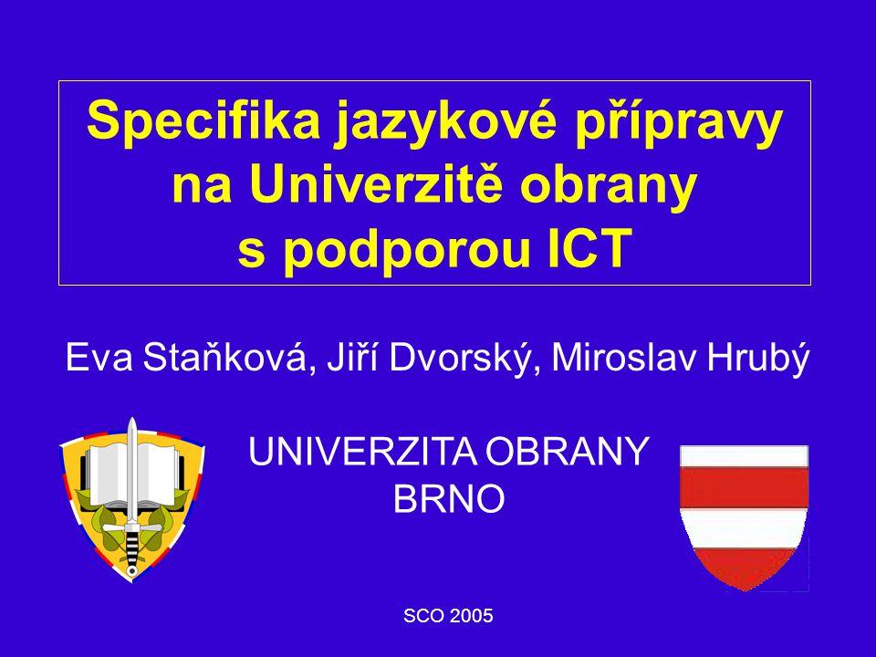 Specifika jazykové přípravy na Univerzitě obrany s podporou ICT Eva Staňková, Jiří Dvorský, Miroslav Hrubý SCO 2005 UNIVERZITA OBRANY BRNO