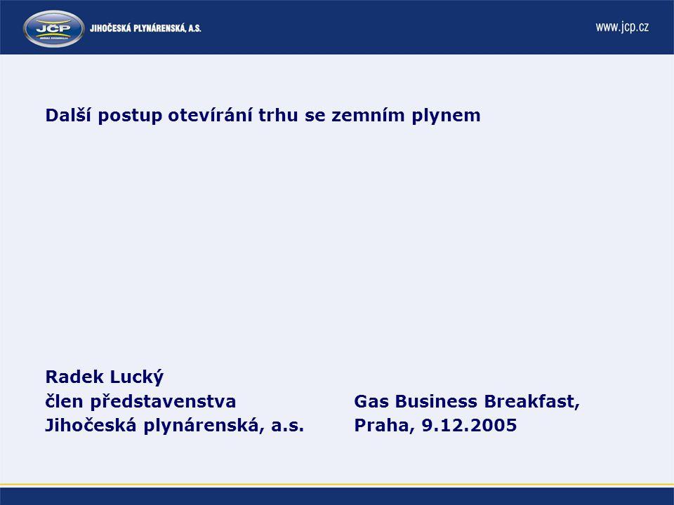 Další postup otevírání trhu se zemním plynem Radek Lucký člen představenstva Jihočeská plynárenská, a.s.