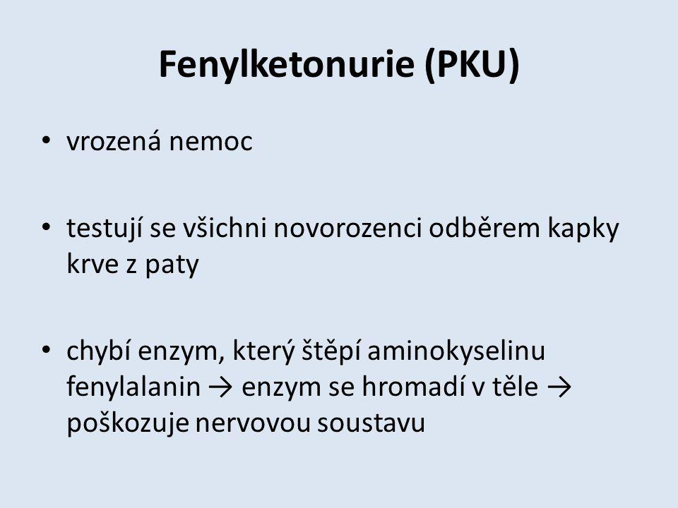 Fenylketonurie (PKU) vrozená nemoc testují se všichni novorozenci odběrem kapky krve z paty chybí enzym, který štěpí aminokyselinu fenylalanin → enzym se hromadí v těle → poškozuje nervovou soustavu