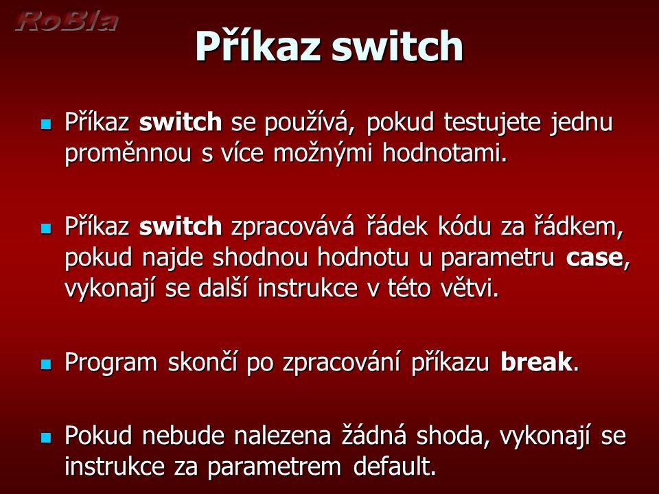 Syntaxe příkazu switch switch (proměnná) { case hodnota1 : proces1; break; case hodnota1 : proces1; break; case hodnota2 : proces2; break; case hodnota3 : proces3; break; case hodnota4 : proces4; break; default : proces5; }