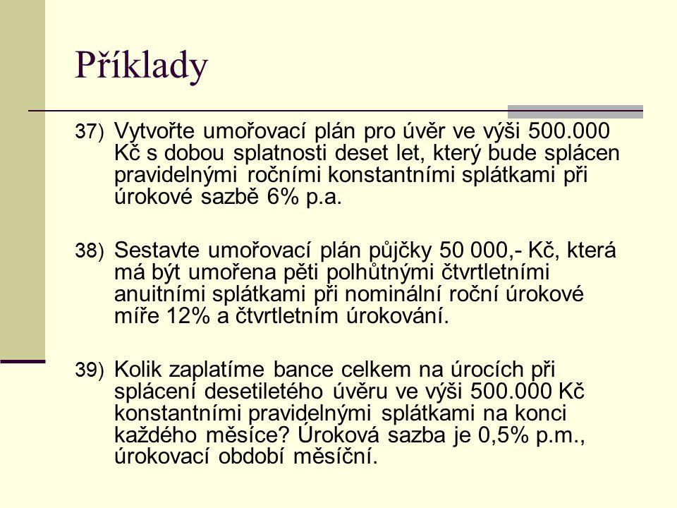 Příklady 37) Vytvořte umořovací plán pro úvěr ve výši 500.000 Kč s dobou splatnosti deset let, který bude splácen pravidelnými ročními konstantními sp