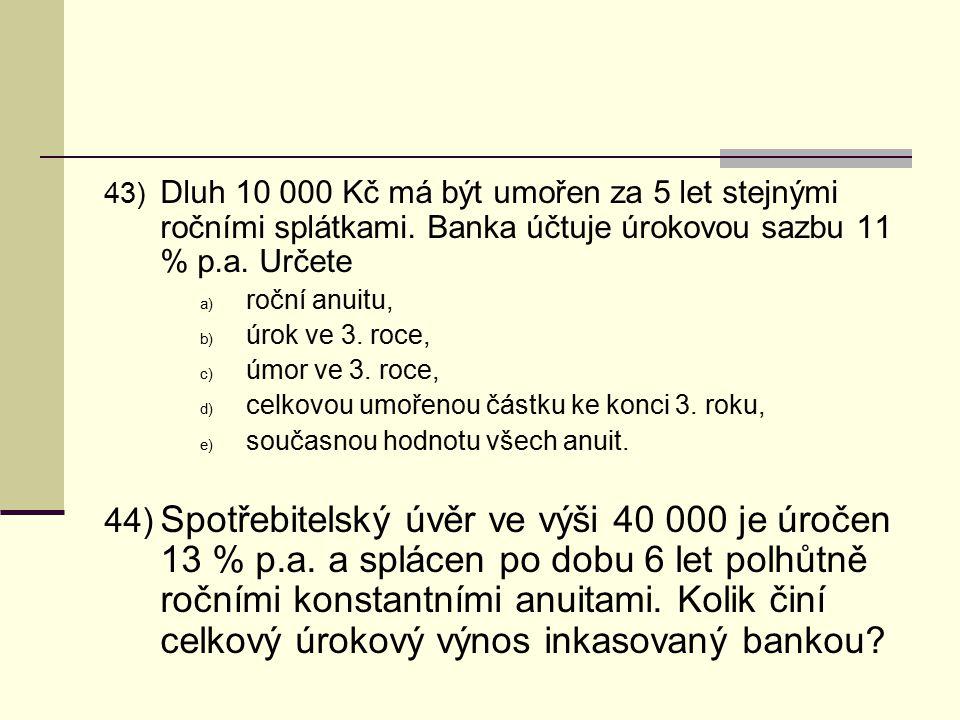 43) Dluh 10 000 Kč má být umořen za 5 let stejnými ročními splátkami. Banka účtuje úrokovou sazbu 11 % p.a. Určete a) roční anuitu, b) úrok ve 3. roce