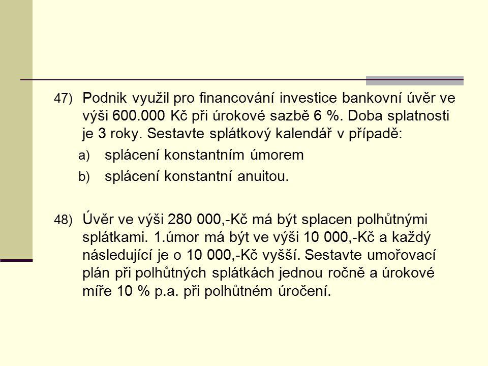 47) Podnik využil pro financování investice bankovní úvěr ve výši 600.000 Kč při úrokové sazbě 6 %. Doba splatnosti je 3 roky. Sestavte splátkový kale