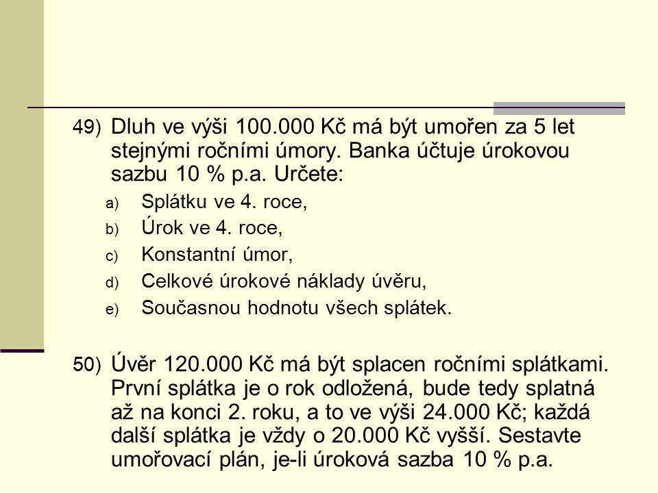 49) Dluh ve výši 100.000 Kč má být umořen za 5 let stejnými ročními úmory. Banka účtuje úrokovou sazbu 10 % p.a. Určete: a) Splátku ve 4. roce, b) Úro