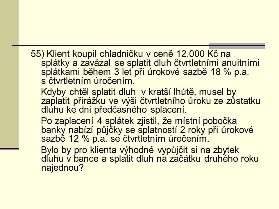 55) Klient koupil chladničku v ceně 12.000 Kč na splátky a zavázal se splatit dluh čtvrtletními anuitními splátkami během 3 let při úrokové sazbě 18 %