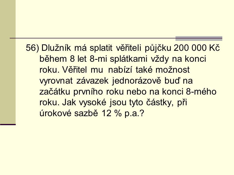 56) Dlužník má splatit věřiteli půjčku 200 000 Kč během 8 let 8-mi splátkami vždy na konci roku. Věřitel mu nabízí také možnost vyrovnat závazek jedno