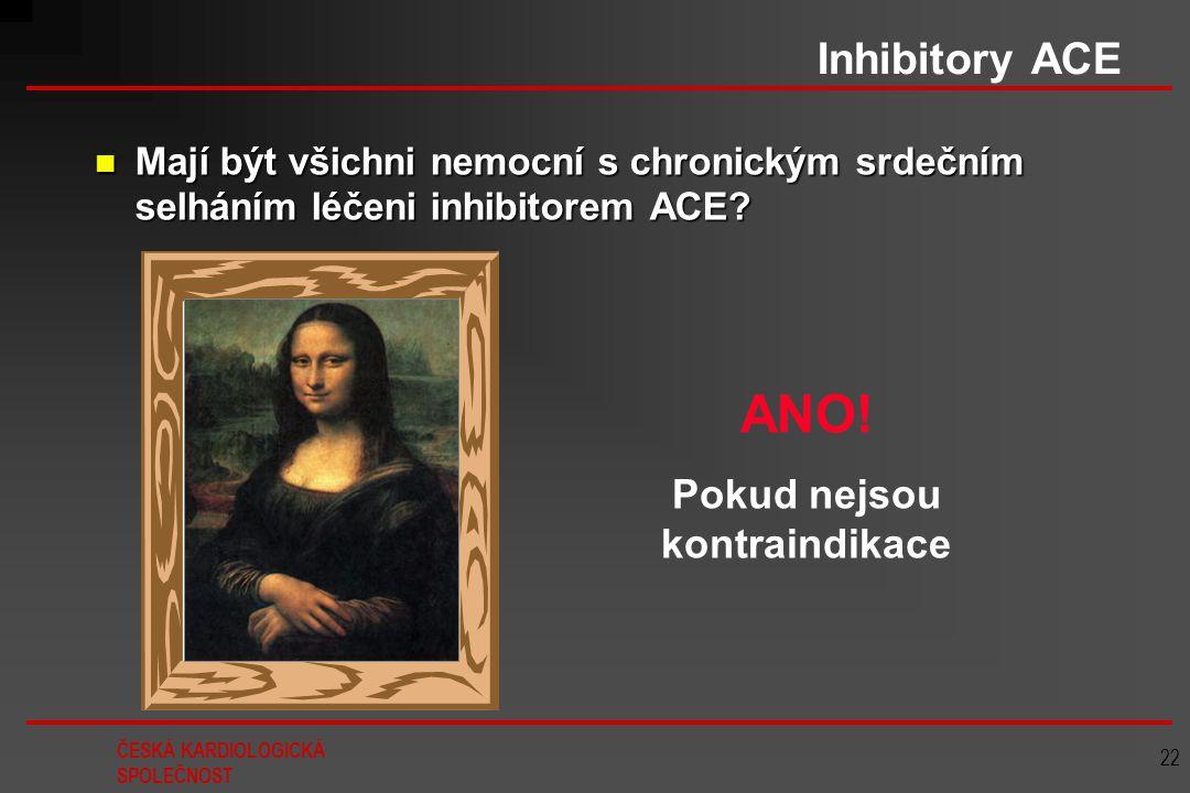 ČESKÁ KARDIOLOGICKÁ SPOLEČNOST 22 Inhibitory ACE Mají být všichni nemocní s chronickým srdečním selháním léčeni inhibitorem ACE? Mají být všichni nemo