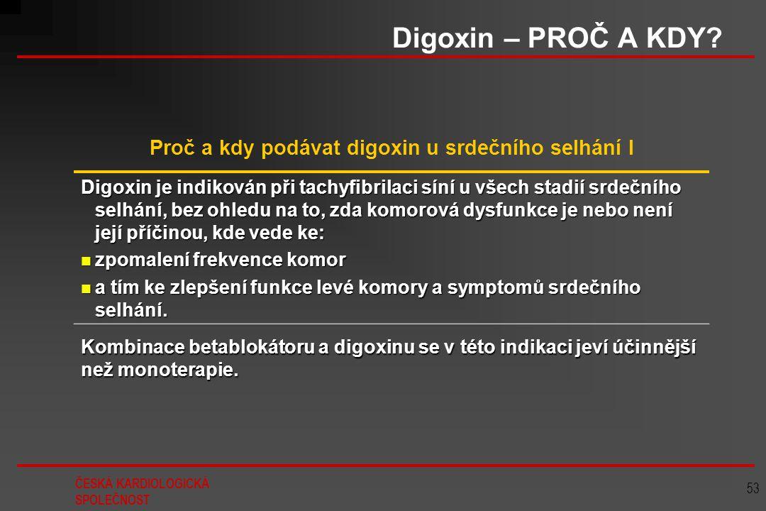 ČESKÁ KARDIOLOGICKÁ SPOLEČNOST 53 Digoxin – PROČ A KDY? Proč a kdy podávat digoxin u srdečního selhání I Digoxin je indikován při tachyfibrilaci síní