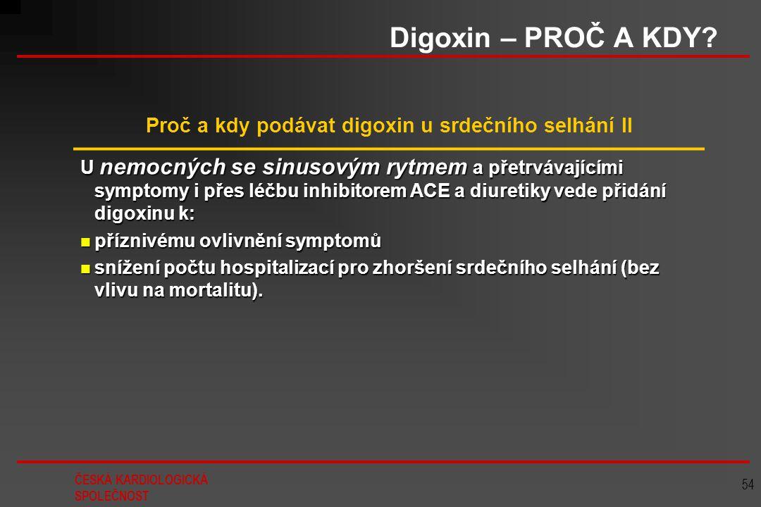 ČESKÁ KARDIOLOGICKÁ SPOLEČNOST 54 Digoxin – PROČ A KDY? Proč a kdy podávat digoxin u srdečního selhání II U nemocných se sinusovým rytmem a přetrvávaj