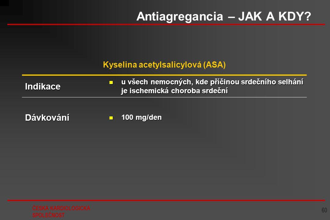 ČESKÁ KARDIOLOGICKÁ SPOLEČNOST 60 Antiagregancia – JAK A KDY? Kyselina acetylsalicylová (ASA) Indikace u všech nemocných, kde příčinou srdečního selhá