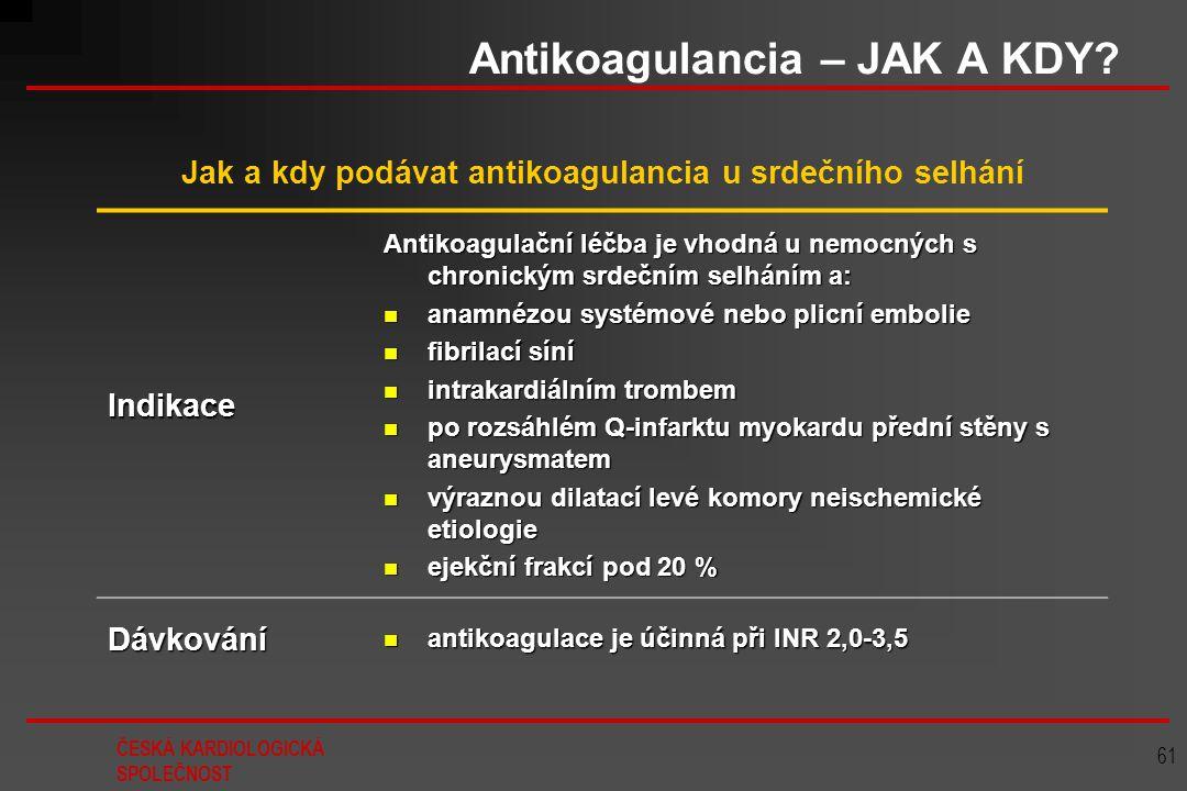 ČESKÁ KARDIOLOGICKÁ SPOLEČNOST 61 Antikoagulancia – JAK A KDY? Jak a kdy podávat antikoagulancia u srdečního selhání Indikace Antikoagulační léčba je