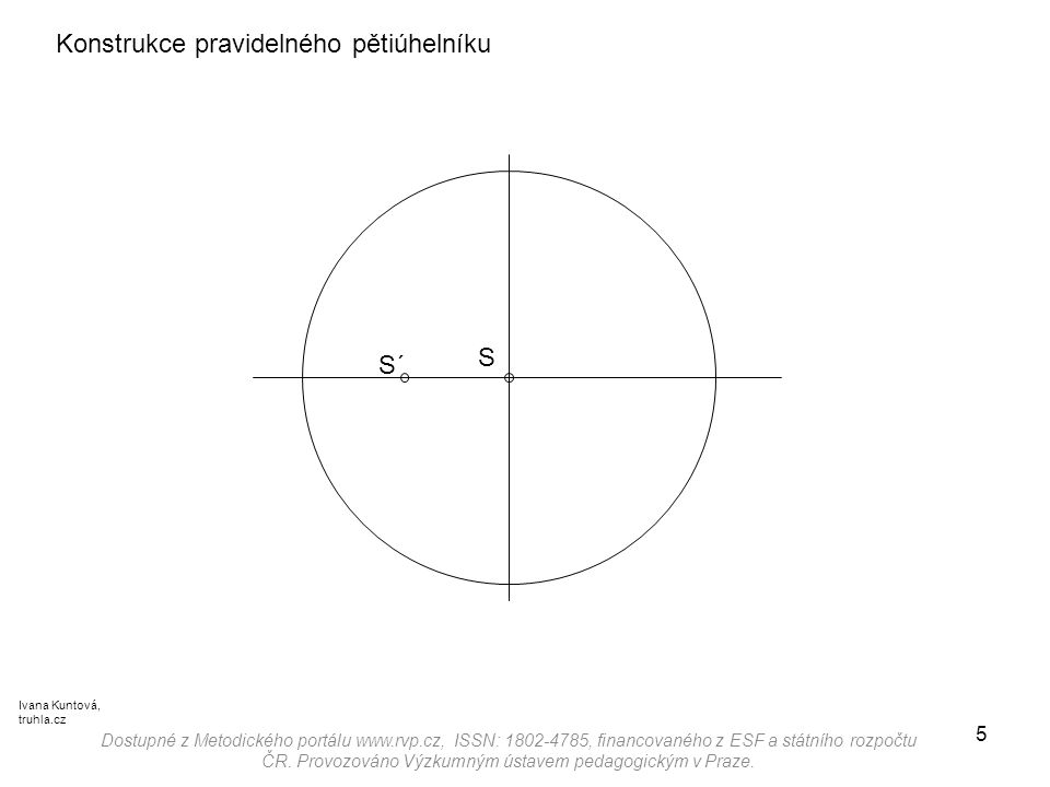 5 Konstrukce pravidelného pětiúhelníku S´ Dostupné z Metodického portálu www.rvp.cz, ISSN: 1802-4785, financovaného z ESF a státního rozpočtu ČR. Prov